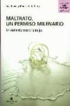MALTRATO, UN PERMISO MILENARIO: LA VIOLENCIA CONTRA LA MUJER (2ª ED.)