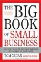 BIG BOOK OF SMALL BUSINESS: YOU DON T HAVE TO RUN YOUR BUSINESS B Y THE SEAT OF YOUR PANTS
