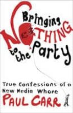 Bringing Nothing to the Party: True Confessions Of A New Media Whore (English Edition)