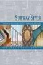 SUBWAY STYLE: 100 YEARS OF ARCHITECTURE AND DESIGN IN THE NEW YOR K CITY SUBWAY