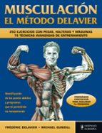 MUSCULACION EL METODO DELAVIER: 250 EJERCICIOS CON PESAS, HALTERA S Y MAQUINAS: 75 TECNICAS AVANZADAS DE ENTRENAMIENTO