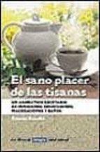 EL SANO PLACER DE LAS TISANAS: UN AROMATICO RECETARIO DE INFUSION ES, DECOCCIONES, MACERACIONES Y BAÑOS