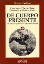 DE CUERPO PRESENTE: LAS CIENCIAS COGNITIVAS Y LA EXPERIENCIA HUMA NA (4ª ED)