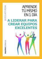 A Liderar Para Crear Equipos Excelentes (Aprende tú mismo en un día)
