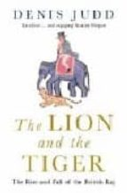 THE LION AND THE TIGER: THE RISE AND FALL OF THE BRITISH RAJ