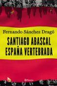 SANTIAGO ABASCAL. ESPAÑA VERTEBRADA - 9788408206903 - FERNANDO SANCHEZ DRAGO