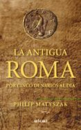 LA ANTIGUA ROMA POR CINCO DENARIOS AL DIA - 9788446035503 - PHILIP MATYSZAK