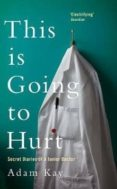 THIS IS GOING TO HURT: SECRET DIARIES OF A JUNIOR DOCTOR - 9781509858613 - ADAM KAY