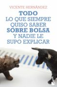 TODO LO QUE SIEMPRE QUISO SABER SOBRE BOLSA Y NADIE LE SUPO EXPLICAR - 9788498753813 - VICENTE HERNANDEZ RECHE