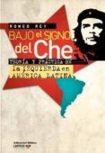 BAJO EL SIGNO DEL CHE. TEORIA Y PRACTICA DE LA IZQUIERDA EN AMERI CA LATINA - 9789507868313 - ROMEO REY