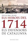 ELS HEROIS DE 1714. ELS DEFENSORS DE CATALUNYA - 9788415711223 - FRANCESC SERRA