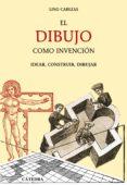 EL DIBUJO COMO INVENCION: IDEAR, CONSTRUIR, DIBUJAR - 9788437624723 - LINO CABEZAS