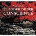 PRACTICANDO EL PODER DE SER CONSCIENTE - 9788496851023 - RAUL DE LA ROSA