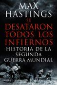 SE DESATARON TODOS LOS INFIERNOS - 9788498925623 - MAX HASTINGS