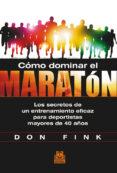 CÓMO DOMINAR EL MARATÓN: LOS SECRETOS DE UN ENTRENAMIENTO EFICAZ PARA DEPORTISTAS MAYORES DE 40 AÑOS - 9788499104423 - DON FINK