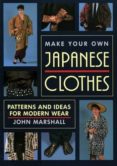 MAKE YOUR OWN JAPANESE CLOTHES: PATTERNS AND IDEAS FOR MODERN WEAR - 9781568364933 - JOHN MARSHALL