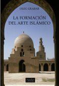 LA FORMACION DEL ARTE ISLAMICO - 9788437625133 - OLEG GRABAR