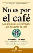 NO ES POR EL CAFE: LOS PRINCIPIOS DE STARBUCKS QUE ASEGURAN EL EX ITO - 9788492452033 - HOWARD BEHAR