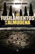 LOS FUSILAMIENTOS DE LA ALMUDENA: LA VIOLENCIA SECTARIA EN MADRID DURANTE LOS AÑOS DE LA GUERRA Y LA POSTGUERRA - 9788499702933 - MANUEL GARCIA MUÑOZ