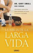 LA BIBLIA DE LA LARGA VIDA: ESTRATEGIAS ESENCIALES PARA MANTENER EN FORMA EL CUERPO Y LA MENTE - 9788479536343 - GARY SMALL