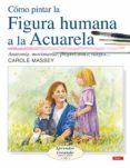 COMO PINTAR LA FIGURA HUMANA A LA ACUARELA : ANATOMIA, MOVIMIENTO , PROPORCIONES, RASGOS... - 9788496550643 - CAROLE MASSEY