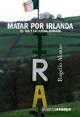 MATAR POR IRLANDA: EL IRA Y LA LUCHA ARMADA - 9788420641553 - ROGELIO ALONSO