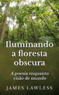 ILUMINANDO A FLORESTA OBSCURA: A POESIA ENQUANTO VISÃO DE MUNDO (EBOOK) - 9781633394063
