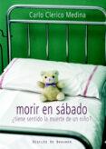 MORIR EN SABADO: ¿ TIENE SENTIDO LA MUERTE DE UN NIÑO? - 9788433022363 - CARLOS CLERICO MEDINA