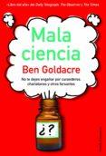 MALA CIENCIA: NO TE DEJES ENGAÑAR POR CURANDEROS, CHARLATANES Y O TROS FARSANTES - 9788449324963 - BEN GOLDACRE