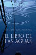 EL LIBRO DE LAS AGUAS - 9788476479063 - ALEJANDRO LOPEZ ANDRADA