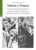 SALAZAR Y FRANCO: LA ALIANZA DEL FASCISMO IBERICO CONTRA LA ESPAÑA REPUBLICANA. DIPLOMACIA, PRENSA Y PROPAGANDA - 9788497049863 - ALBERTO PENA RODRIGUEZ