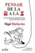 PENSAR DE LA A A LA Z: UNA AYUDA PARA ARGUMENTAR BIEN Y PENSAR DE FORMA CRITICA, ULITIZANDO EJEMPLOS INGENIOSOS Y ACTUALES - 9788416572373 - NIGEL WARBURTON