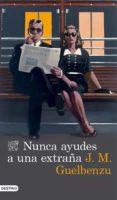 NUNCA AYUDES A UNA EXTRAÑA - 9788423348473 - JOSE MARIA GUELBENZU