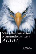 Descarga de ebook en formato pdb VIVENDO O MÁXIMO E TENTANDO IMITAR A ÁGUIA 9788530013073 de O MÁXIMO (Spanish Edition) PDF