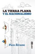 Descarga gratuita de ipod de libros. LA TIERRA PLANA Y EL NACIONALISMO de PACO ÁLVAREZ 9788441439993
