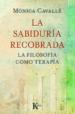 LA SABIDURIA RECOBRADA: FILOSOFIA COMO TERAPIA MONICA CAVALLE