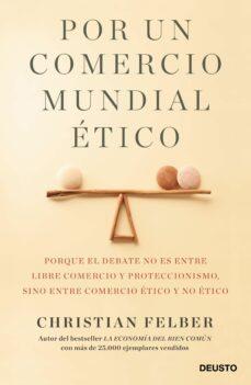 por un comercio mundial etico: porque el debate no es entre libre comercio y proteccionismo, sino entre comercio etico y no etico-christian felber-9788423429103