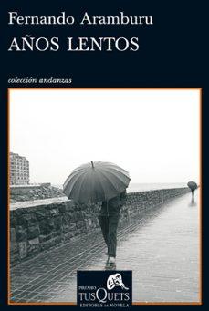 Los mejores libros gratuitos para descargar en ibooks. AÑOS LENTOS (VII PREMIO TUSQUETS EDITORES DE NOVELA) 9788483833803 de FERNANDO ARAMBURU