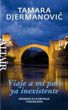 Leer libros en línea descargar gratis VIAJE A MI PAIS YA INEXISTENTE 9788494105203 de TAMARA DJERMANOVIC