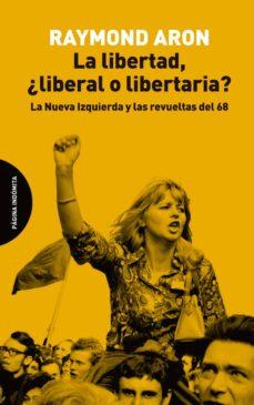 la libertad, ¿liberal o libertaria?: la nueva izquierda y las revueltas del 68-raymond aron-9788494816703