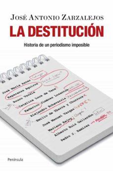 la destitucion: historia de un periodismo imposible-jose antonio zarzalejos-9788499420103