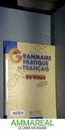 Descargas gratuitas de libros electrónicos pdf GRAMMAIRE PRATIQUE DU FRANCAIS EN 80 FICHES 9782011551313 (Literatura española) FB2 PDB de GALL COLLECTIFS