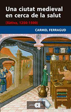 Una Ciutat Medieval En Cerca De La Salut Xativa 1250 1500 Carmel Ferragud Domingo Comprar Libro 9788416260713