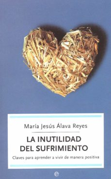 la inutilidad del sufrimiento: claves para aprender a vivir de ma nera positiva-maria jesus alava reyes-9788497342513