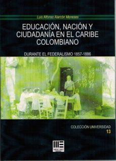 EDUCACION, NACION Y CIUDADANIA EN EL CARIBE COLOMBIANO: DURANTE EL FEDERALISMO 1857-1886 - LUIS ALFONSO ALARCON MENESES |