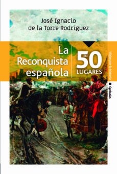 Descargar ebook en francés gratis LA RECONQUISTA ESPAÑOLA EN 50 LUGARES de JOSE IG DE LA TORRE RODRÍGUEZ 9788494981623  en español