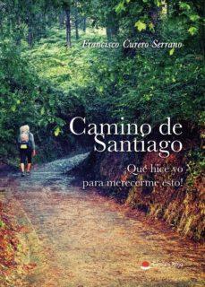 Descargas de libros de epub de Google CAMINO DE SANTIAGO. ¡QUÉ HICE YO PARA MERECERME ESO! de FRANCISCO CURERO SERRANO 9788413384733 ePub