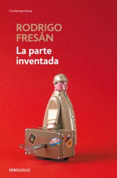 Libros gratis online sin descarga LA PARTE INVENTADA 9788466339933 ePub en español de RODRIGO FRESAN
