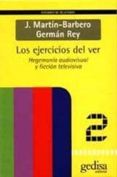 los ejercicios del ver: hegemonia audiovisual y ficcion televisiv-jesus martin-barbero-german rey-9788474327533