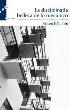 la disciplinada belleza de lo mecanico: el taylorismo y el nacimi ento de la arquitectura modernista-mauro f. guillen-9788493711733